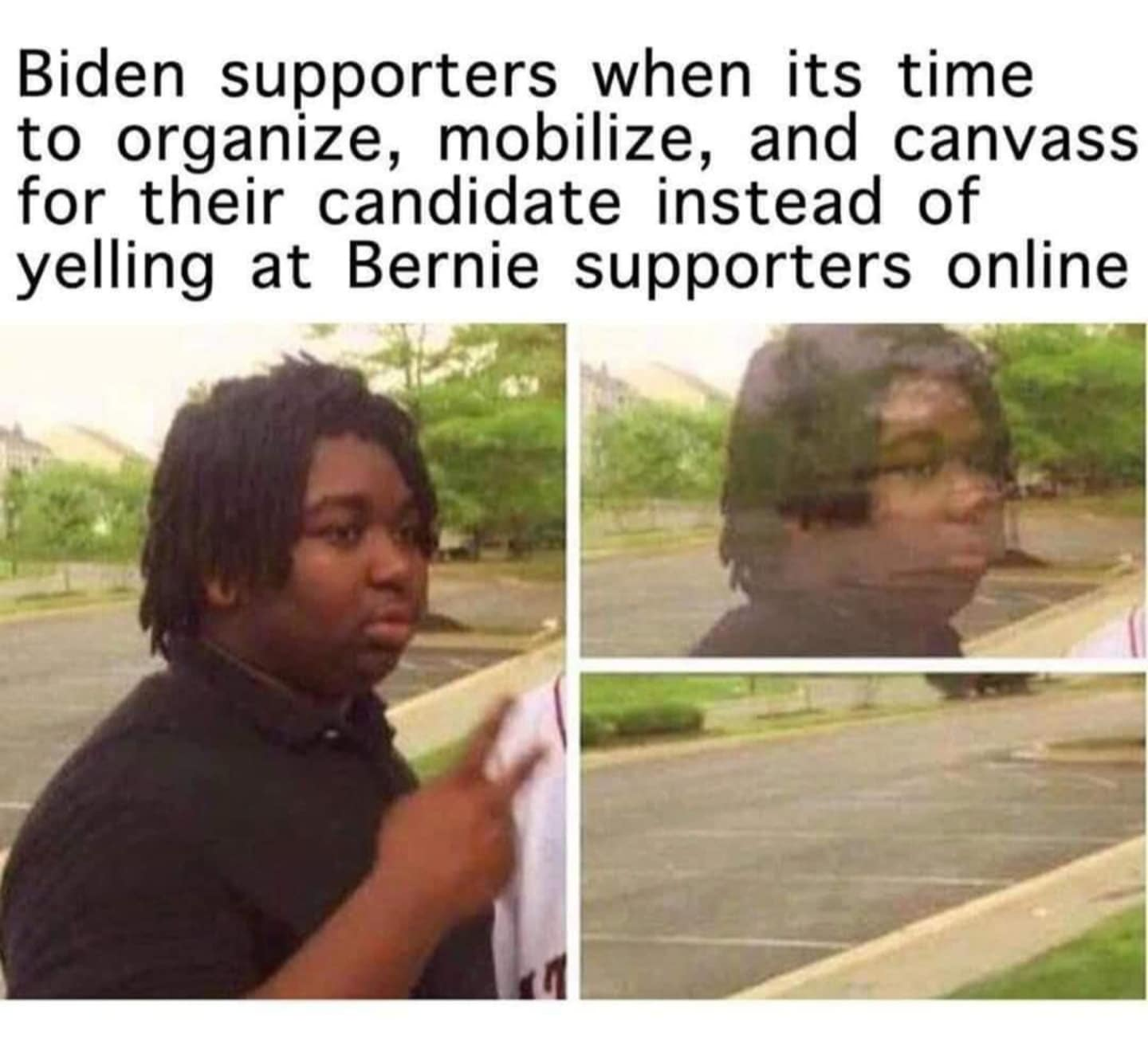 Political, Trump, DNC, Bernie Political Memes Political, Trump, DNC, Bernie text: Biden supporters when its time to organize, mobilize, and canvass for their candidate instead of yelling at Bernie supporters online
