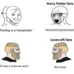 """Dank Memes Dank, Rowling, Harry Potter, Poe, JK, JK Rowling text: """"J.K. Rowling is a transphobe"""" H.P. Lovecraft was a massive racist Harry Potter fans """"NOOOOOOOOOOOOOO"""" Lovecraft fans We know  Dank, Rowling, Harry Potter, Poe, JK, JK Rowling"""