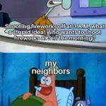 Spongebob Memes Spongebob, Seriously text: Shootihg.firewgr$s off at 3 A.M, what a Stupid idea!Vko wants to shoot fireworks at 3 in the morning? neighbors oh boy threeAM!  Spongebob, Seriously