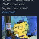 Spongebob Memes Spongebob,  text: Greg Abbott: *reopens everything* *COVID numbers spike* Greg Abbot: Who did this!? #TexasCOVID  Spongebob,