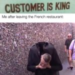 other memes Funny, Seattle, French, SLO, Robespierre, Louis text: CUSTOMER IS KING Me after leaving the French restaurant:  Funny, Seattle, French, SLO, Robespierre, Louis