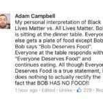"Political Memes Political, BLM, All Lives Matter, Black Lives Matter, NtAAeyswlHM, Bob text: Adam Campbell My personal interpretation of Black Lives Matter vs. All Lives Matter. Bob is sitting at the dinner table. Everyone else gets a plate of food except Bob. Bob says ""Bob Deserves Food"". Everyone at the table responds with ""Everyone Deserves Food"" and continues eating. All though Everyone Deserves Food is a true statement, it does nothing to actually rectify the fact that BOB HAS NO FOOD!! 1 hour ago • Edited • Unlike • 229 • Reply  Political, BLM, All Lives Matter, Black Lives Matter, NtAAeyswlHM, Bob"