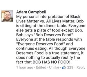 """Political Memes Political, BLM, All Lives Matter, Black Lives Matter, NtAAeyswlHM, Bob text: Adam Campbell My personal interpretation of Black Lives Matter vs. All Lives Matter. Bob is sitting at the dinner table. Everyone else gets a plate of food except Bob. Bob says """"Bob Deserves Food"""". Everyone at the table responds with """"Everyone Deserves Food"""" and continues eating. All though Everyone Deserves Food is a true statement, it does nothing to actually rectify the fact that BOB HAS NO FOOD!! 1 hour ago • Edited • Unlike • 229 • Reply"""