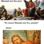 """Christian Memes Christian, Blessed, God, Luke, No, Matthew text: Jesus: Blessed are the poor """"No Jesus! Blessed are ALL people!"""" Jesus:"""
