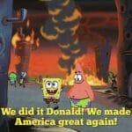 Spongebob Memes Spongebob,  text: Wedid it Donald!CWe made Amäica great again!  Spongebob,
