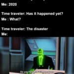 other memes Funny, June, The Disaster, Batman Beyond, Batman, TV text: Time traveler: Hey what year is this? Me: 2020 Time traveler: Has it happened yet? Me : What? Time traveler: The disaster Do you have the slightest idea how little that narrows it down? imgfipzom  Funny, June, The Disaster, Batman Beyond, Batman, TV
