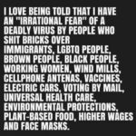 """Political Memes Political, Spanish, American text: I LOVE BEING TOLD THAT I HAVE AN """"IRRATIONAL FEAR"""" OF A DEADLY VIRUS BY PEOPLE WHO SHIT BRICKS OVER IMMIGRANTS, LGBTQ PEOPLE, BROWN PEOPLE, BLACK PEOPLE, WORKING WOMEN, WIND MILLS, CELLPHONE ANTENAS, VACCINES, ELECTRIC CARS, VOTING BY MAIL, UNIVERSAL HEALTH CARE, ENVIRONMENTAL PROTECTIONS, PLANT-BASED FOOD, HIGHER WAGES AND FACE MASKS.  Political, Spanish, American"""