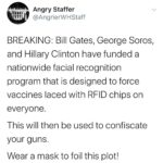 Political Memes Political, RFID, OPP1, How-We-Work/Quick-Links/Grants-Database/Grants, Facebook, Drones text: Angry Staffer @AngrierWHStaff BREAKING: Bill Gates, George Soros, and Hillary Clinton have funded a nationwide facial recognition program that is designed to force vaccines laced with RFID chips on everyone. This will then be used to confiscate your guns. Wear a mask to foil this plot!  Political, RFID, OPP1, How-We-Work/Quick-Links/Grants-Database/Grants, Facebook, Drones