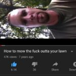 cringe memes Cringe,  text: How to mow the fuck outta your lawn 47K views • 7 years ago 6.1K 26 Share Dowr rstrandbergl 975 subscribers SUBSCRIBE  Cringe,