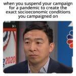 Political Memes Political, UBI, Trump, Yang, Bernie, RQnbu0 text: when you suspend your campaign for a pandemic to create the exact socioeconomic conditions you campaigned on 20201  Political, UBI, Trump, Yang, Bernie, RQnbu0