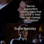 Political Memes Political, Bernie, Biden, Trump, Warren, Tuesday text: Bernie supporters having hope that for once in their life real change can happen Super tuesday  Political, Bernie, Biden, Trump, Warren, Tuesday