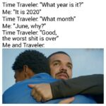 "Wholesome Memes Wholesome memes, June, July, Trump, November, COVID text: Time Traveler. ""What year is it?"" Me: ""It is 2020"" Time Traveler. ""What month"" Me: ""June, why?"" Time Traveler. ""Good, the worst shit is over"" Me and Traveler:  Wholesome memes, June, July, Trump, November, COVID"