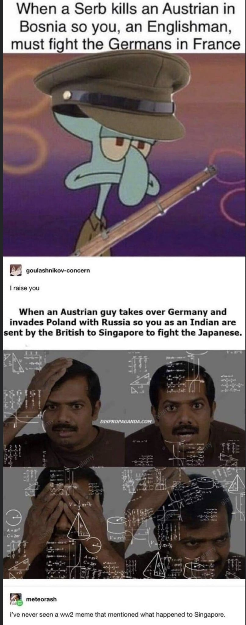 Spongebob, Singapore, Japanese, Indian, Germany, Poland Spongebob Memes Spongebob, Singapore, Japanese, Indian, Germany, Poland text: When a Serb kills an Austrian in Bosnia so you, an Englishman, must fight the Ger ans in France goulashnikov-concern I raise you When an Austrian guy takes over Germany and invades Poland with Russia so you as an Indian are sent by the British to Singapore to fight the Japanese. i've never seen a ww2 meme that mentioned what happened to Singapore.