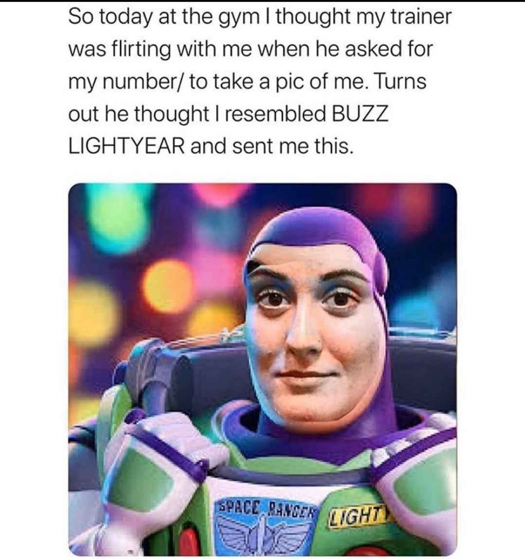 Depression, Buzz, Life depression memes Depression, Buzz, Life text: So today at the gym I thought my trainer was flirting with me when he asked for my number/ to take a pic of me. Turns out he thought I resembled BUZZ LIGHTYEAR and sent me this.