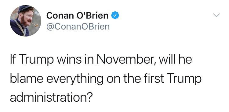 Political, Obama, Trump, Republican, Bush, Disapprove Political Memes Political, Obama, Trump, Republican, Bush, Disapprove text: Conan O'Brien @ConanOBrien If Trump wins in November, will he blame everything on the first Trump administration?