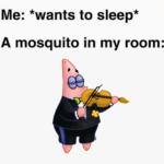Spongebob Memes Spongebob,  text: Me: *wants to sleep* A mosquito in my room:  Spongebob,