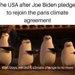 Political Memes Political, Biden, Trump, Obama, Paris, Vermont text: The USA after Joe Biden pledges to rejoin the paris climate agreement Well boys, wedid climate ch90ge is no more  Political, Biden, Trump, Obama, Paris, Vermont