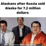 Political Memes Political, Posting, Day, Alaska text: Alaskans after Russia sold Alaska for 7.2 million dollars:  Political, Posting, Day, Alaska