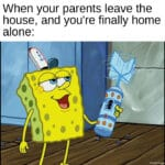 Spongebob Memes Spongebob,  text: When your parents leave the house, and you