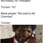 "History Memes History, Truman, USSR, China, Vietnam, South Vietnam text: Blacks people: ""please desegregate the military, mr. President"" Truman: ""no"" Black people: ""We want to kill Commies"" Truman: shit al! had to say"