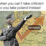 History Memes History, Poland, WWI, Russia, Rhineland, Kaiser text: when you canlt take criticism so you take poland instead  History, Poland, WWI, Russia, Rhineland, Kaiser