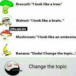"cringe memes Cringe, Change text: Broccoli: ""I look like a tree."" Walnut: ""l look like a brain. "" @the.epic.bro Mushroom: ""I look like an umbrella; Banana: ""Dude! Change the topic..."" Change the topic  Cringe, Change"