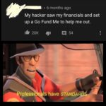 Wholesome Memes Wholesome memes, TF2, Be text: • 6 months ago My hacker saw my financials and set up a Go Fund Me to help me out. 16 20K 91 54 Professionals have STANDARDæ  Wholesome memes, TF2, Be