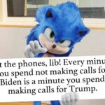 Political Memes Political, Biden, Trump, Hillary text: Hit the phones, lib! Every minute you spend not making calls for Biden is a minute you spend making calls for Trump.  Political, Biden, Trump, Hillary