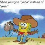 "Spongebob Memes Spongebob, Howdy text: When you type ""yeha"" instead of ""yeah j"