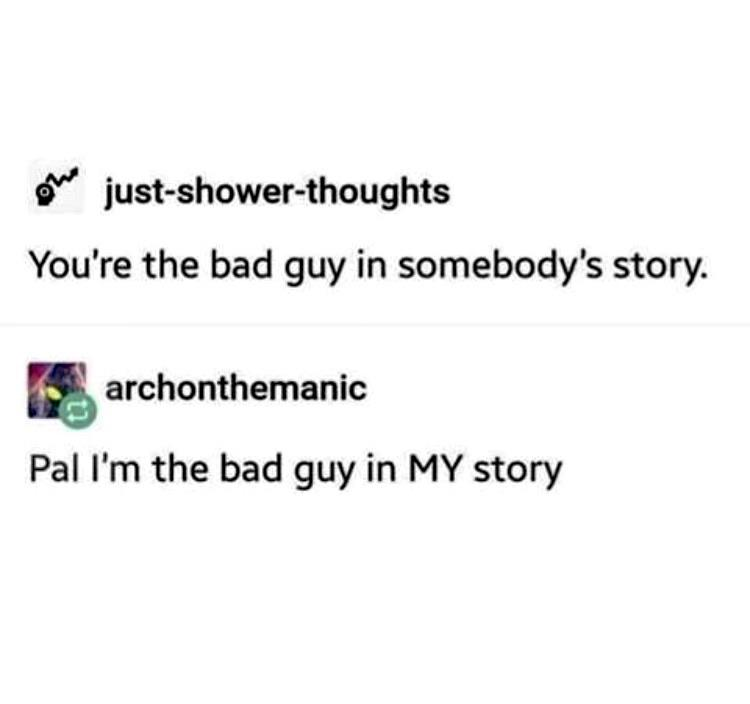 Depression, People, NPC, Hitler, BoJack Horseman depression memes Depression, People, NPC, Hitler, BoJack Horseman text: just-shower-thoughts You're the bad guy in somebody's story. archonthemanic Pal I'm the bad guy in MY story