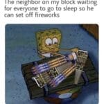 Spongebob Memes Spongebob, PM text: The neighbor on my block waiting for everyone to go to sleep so he can set off fireworks  Spongebob, PM