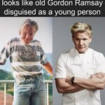 other memes Funny, Gordon Ramsay, Ramsay, Gordon Ramsey, Gordon, Photoshop text: Young Gordon Ramsay just looks like old Gordon Ramsay disguised as a young person  Funny, Gordon Ramsay, Ramsay, Gordon Ramsey, Gordon, Photoshop