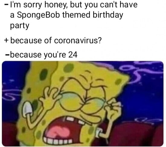 Spongebob, Spongebob, SpongeBob, Spider-Man Spongebob Memes Spongebob, Spongebob, SpongeBob, Spider-Man text: - I'm sorry honey, but you can't have a SpongeBob themed birthday party + because of coronavirus? -because you're 24