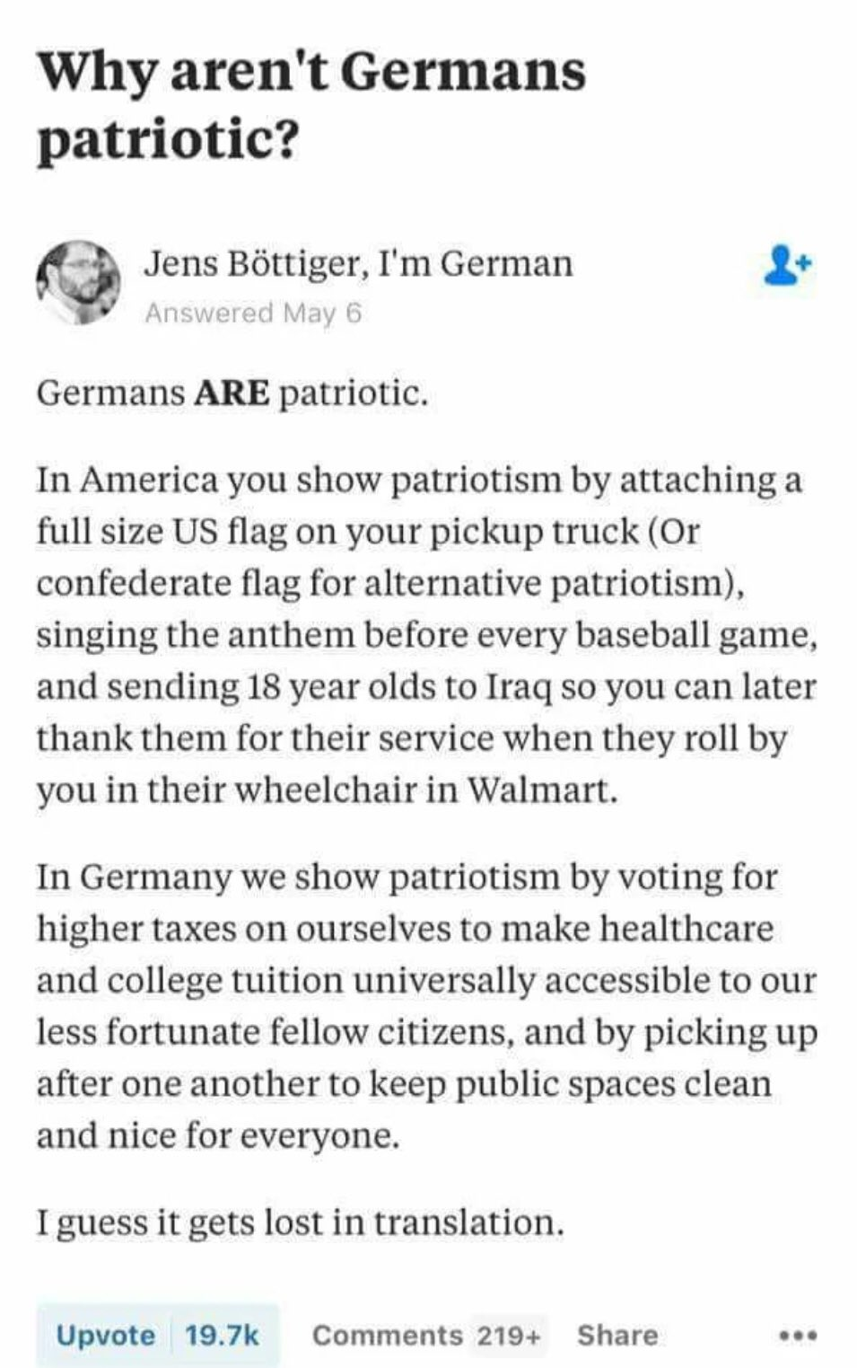 Political, Germany, German, America, Americans, American Political Memes Political, Germany, German, America, Americans, American text: Why aren't Germans patriotic? Jens Böttiger, I'm German Answered May 6 Germans ARE patriotic. In America you show patriotism by attaching a full size US flag on your pickup truck (Or confederate flag for alternative patriotism), singing the anthem before every baseball game, and sending 18 year olds to Iraq so you can later thank them for their service when they roll by you in their wheelchair in Walmart. In Germany we show patriotism by voting for higher taxes on ourselves to make healthcare and college tuition universally accessible to our less fortunate fellow citizens, and by picking up after one another to keep public spaces clean and nice for everyone. I guess it gets lost in translation. Upvote 19.7k Comments 219+ Share