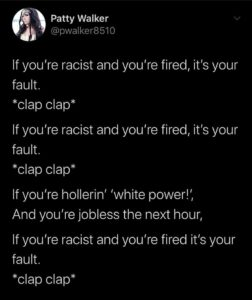 memes misc text: (5) Patty Walker @pwalker8510 If you're racist and you're fired, it's your fault. *clap clap* If you're racist and you're fired, it's your fault. *clap clap* If you're hollerin' 'white power!', And you're jobless the next hour, If you're racist and you're fired it's your fault. *clap clap*