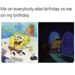 Spongebob Memes Spongebob, April text: Me on everybody else birthday vs me on my birthday  Spongebob, April