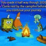 Spongebob Memes Spongebob,  text: You made it half way though 2020. Come rest by the campfire before you continue your journey.  Spongebob,