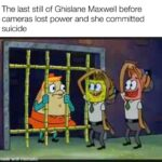 Spongebob Memes Spongebob, Epstein, COVID, Patrick, Neptune, Maxwell text: The last still of Ghislane Maxwell before cameras lost power and she committed suicide  Spongebob, Epstein, COVID, Patrick, Neptune, Maxwell