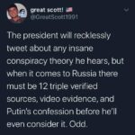 Political Memes Political, Trump, Russia, Putin, American, America text: great scott! @GreatScott1991 The president will recklessly tweet about any insane conspiracy theory he hears, but when it comes to Russia there must be 12 triple verified sources, video evidence, and Putin