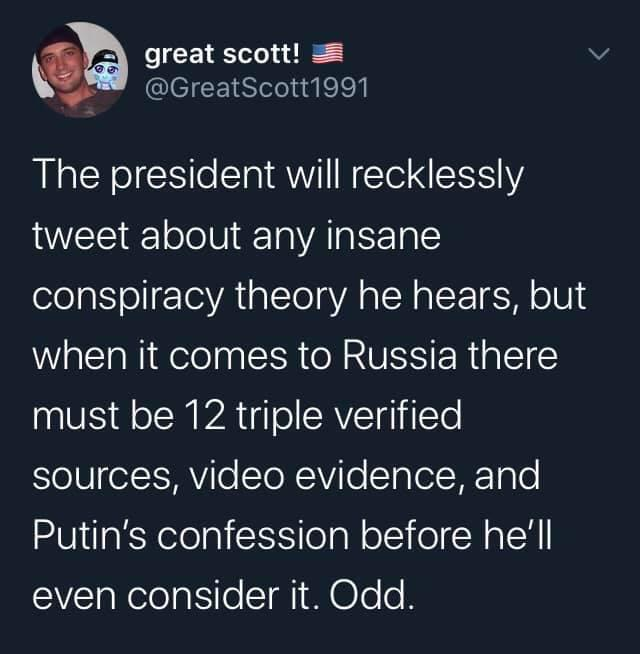 Political, Trump, Russia, Putin, American, America Political Memes Political, Trump, Russia, Putin, American, America text: great scott! @GreatScott1991 The president will recklessly tweet about any insane conspiracy theory he hears, but when it comes to Russia there must be 12 triple verified sources, video evidence, and Putin's confession before he'll even consider it. Odd.