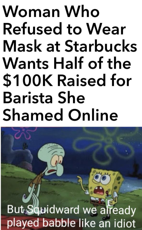 Spongebob, Karen Spongebob Memes Spongebob, Karen text: Woman Who Refused to Wear Mask at Starbucks Wants Half of the $1 OOK Raised for Barista She Shamed Online Butauidward we aFeady played babble like an idiot