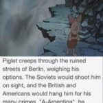 """History Memes History, Piglet, Berlin text: -c Piglet creeps through the ruined streets of Berlin, weighing his options. The Soviets would shoot him on sight, and the British and Americans would hang him for his many crimes. """"A-Argentina"""", he mumbles to himself. """"Argentina s- sounds p-p-pretty n-nice.  History, Piglet, Berlin"""