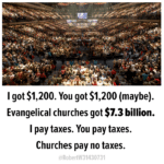 Political Memes Political, Christian, God, PPP, Jesus, Billion text: I got $1,200. You got $1,200 (maybe). Evangelical churches got $7.3 billion. I pay taxes. You pay taxes. Churches pay no taxes. @R0bertW31430731  Political, Christian, God, PPP, Jesus, Billion