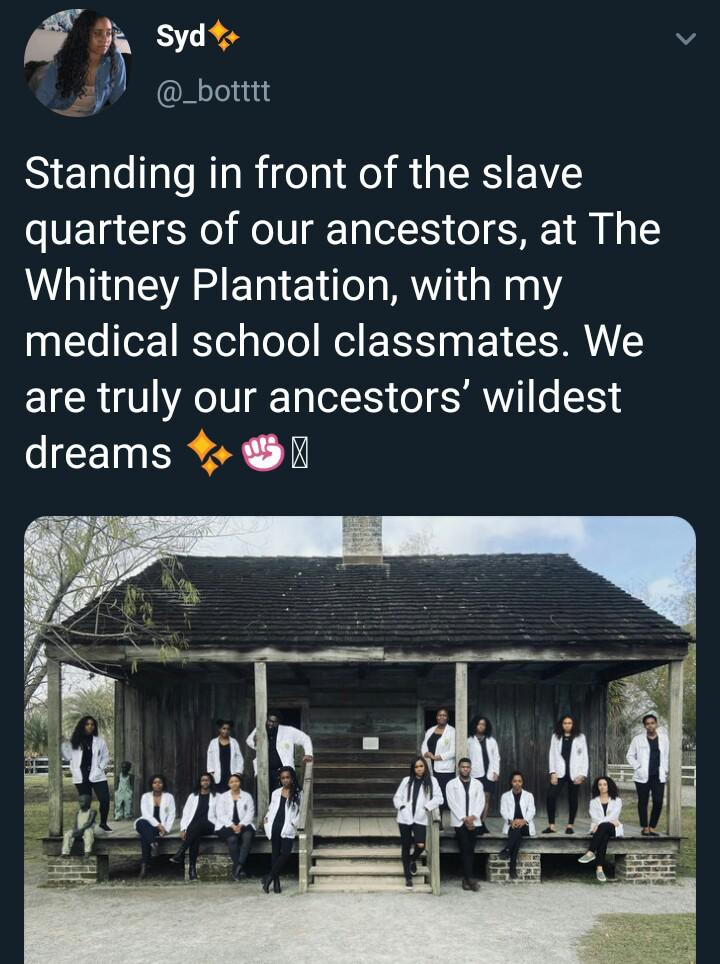 Black, America, Americans, Whitney Plantation, The Whitney, Louisiana Wholesome Memes Black, America, Americans, Whitney Plantation, The Whitney, Louisiana text: Syd* @-botttt Standing in front of the slave quarters of our ancestors, at The Whitney Plantation, with my medical school classmates. We are truly our ancestors' wildest dreams