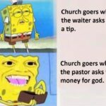 Spongebob Memes Spongebob, God, Bible, Karen, Christian text: Church goers when the waiter asks for a tip. Church goers when the pastor asks for money for god.  Spongebob, God, Bible, Karen, Christian