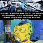 Spongebob Memes Spongebob, Maybe text: In 2012, a woman took part in the search for a missing tourist in Iceland, only to realize hours later that she was the missin erson. MANIAC(  Spongebob, Maybe