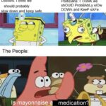 Spongebob Memes Spongebob, Ebola text: Doctors: I think we should probably slow down and keefFafe. The People: Is mayonnaise Politicians: I THiNK we shOUlD ProbBAbLy slow DOWn and KeeP sAFe. 02 medication .  Spongebob, Ebola