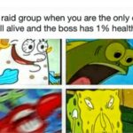 Spongebob Memes Spongebob,  text: Your raid group when you are the only one still alive and the boss has 1 % health  Spongebob,
