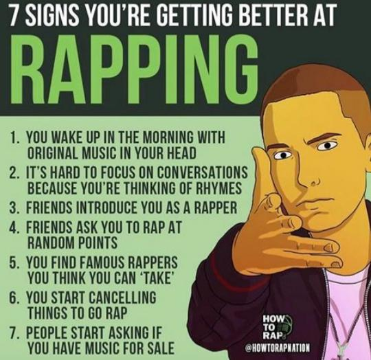 Cringe, Eminem, Sorry, Rapping, Friends, Facebook cringe memes Cringe, Eminem, Sorry, Rapping, Friends, Facebook text: 7 SIGNS YOU'RE GETTING BETTER AT RAPPING 1. YOU WAKE UP IN THE MORNING WITH ORIGINAL MUSIC IN YOUR HEAD 2. IT'S HARD TO FOCUS ON CONVERSATIONS BECAUSE YOU'RE THINKING OF RHYMES 3. FRIENDS INTRODUCE YOU AS A RAPPER 4. FRIENDS ASK YOU TO RAP AT RANDOM POINTS 5. YOU FINO FAMOUS RAPPERS YOU THINK YOU CAN 'TAKE' 6. YOU START CANCELLING THINGS TO GO RAP 7. PEOPLE START ASKING IF YOU HAVE MUSIC FOR SALE RAP,