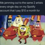 Spongebob Memes Spongebob, Spotify, YouTube, YouTube Music, Premium, Hulu text: Me jamming out to the same 2 artists every single day on my Spotify account that I pay $10 a month for  Spongebob, Spotify, YouTube, YouTube Music, Premium, Hulu